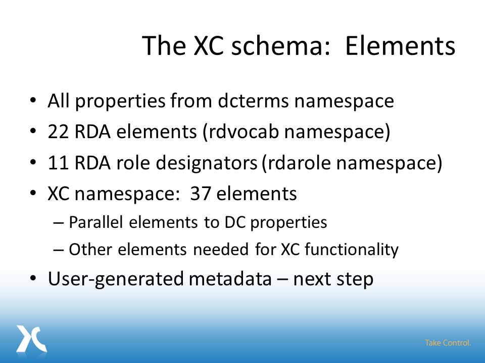 The XC schema: Elements All properties from dcterms namespace 22 RDA elements (rdvocab namespace) 11 RDA role designators (rdarole namespace) XC namespace: 37 elements – Parallel elements to DC properties – Other elements needed for XC functionality User-generated metadata – next step