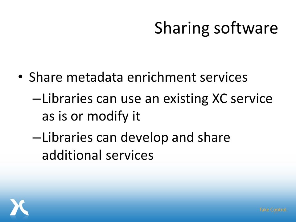 Sharing software Share metadata enrichment services – Libraries can use an existing XC service as is or modify it – Libraries can develop and share additional services 22