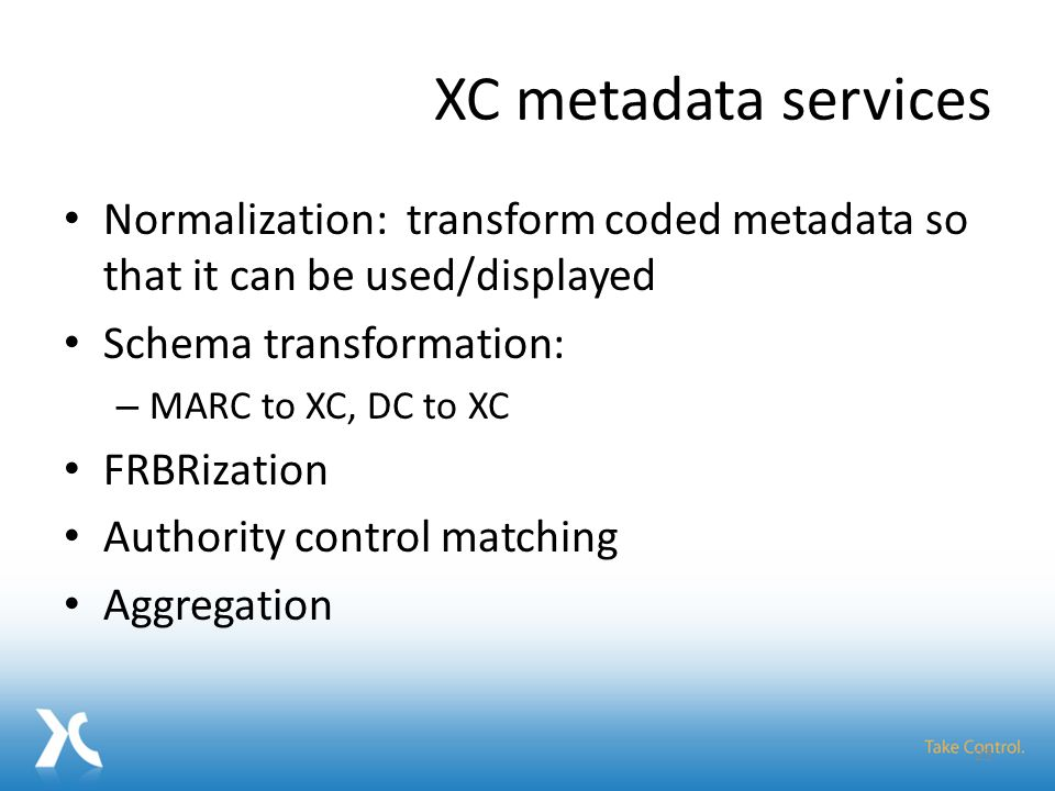 XC metadata services Normalization: transform coded metadata so that it can be used/displayed Schema transformation: – MARC to XC, DC to XC FRBRization Authority control matching Aggregation 23