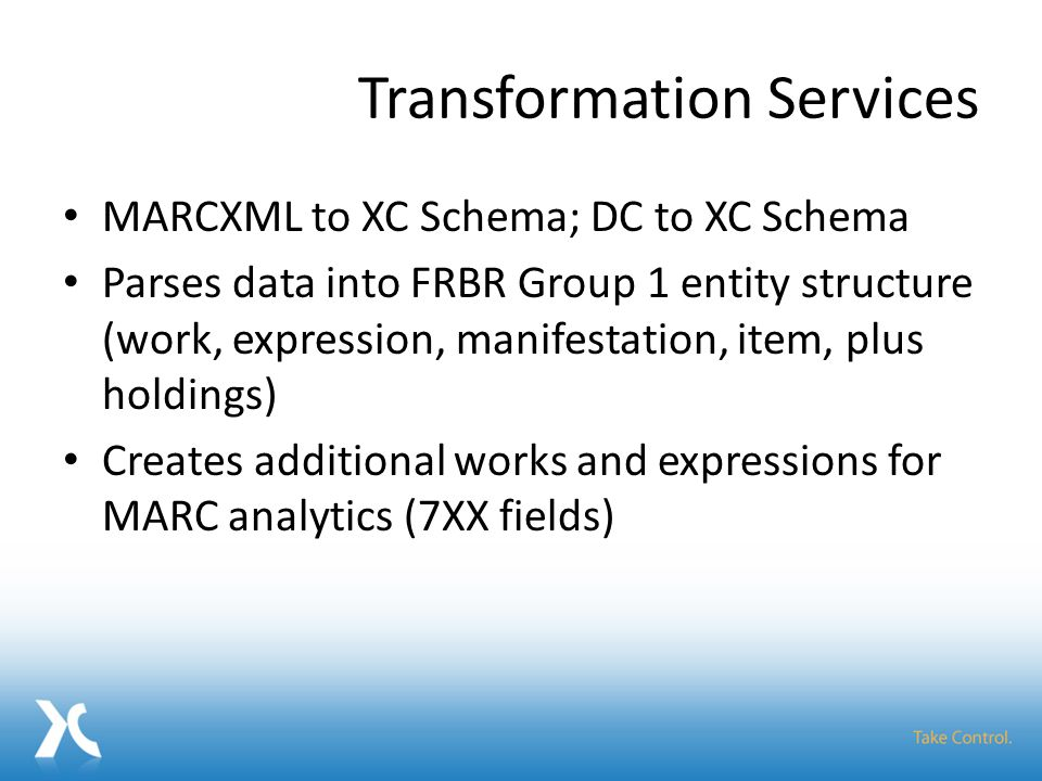Transformation Services MARCXML to XC Schema; DC to XC Schema Parses data into FRBR Group 1 entity structure (work, expression, manifestation, item, plus holdings) Creates additional works and expressions for MARC analytics (7XX fields)
