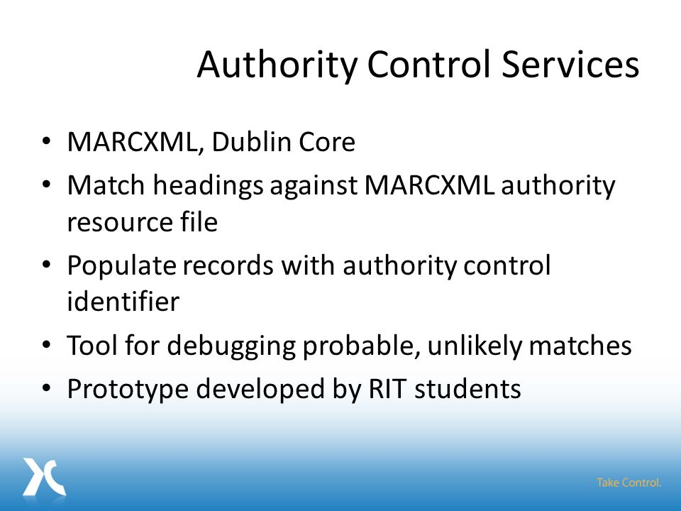 Authority Control Services MARCXML, Dublin Core Match headings against MARCXML authority resource file Populate records with authority control identifier Tool for debugging probable, unlikely matches Prototype developed by RIT students