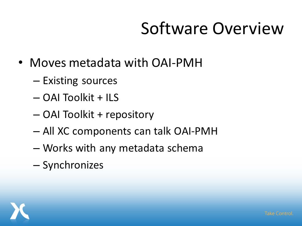 Software Overview Moves metadata with OAI-PMH – Existing sources – OAI Toolkit + ILS – OAI Toolkit + repository – All XC components can talk OAI-PMH – Works with any metadata schema – Synchronizes