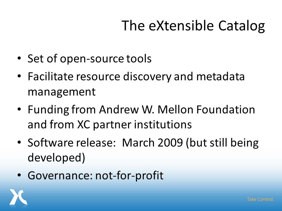 The eXtensible Catalog Set of open-source tools Facilitate resource discovery and metadata management Funding from Andrew W.