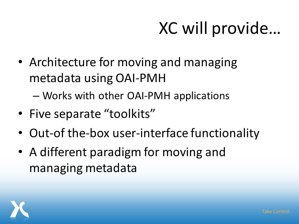 XC will provide… Architecture for moving and managing metadata using OAI-PMH – Works with other OAI-PMH applications Five separate toolkits Out-of the-box user-interface functionality A different paradigm for moving and managing metadata 6