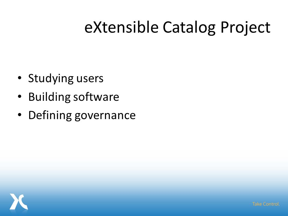 eXtensible Catalog Project Studying users Building software Defining governance