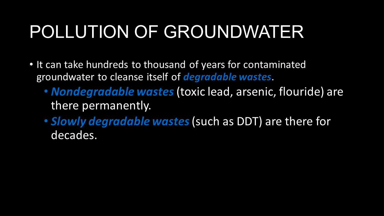 POLLUTION OF GROUNDWATER It can take hundreds to thousand of years for contaminated groundwater to cleanse itself of degradable wastes. Nondegradable
