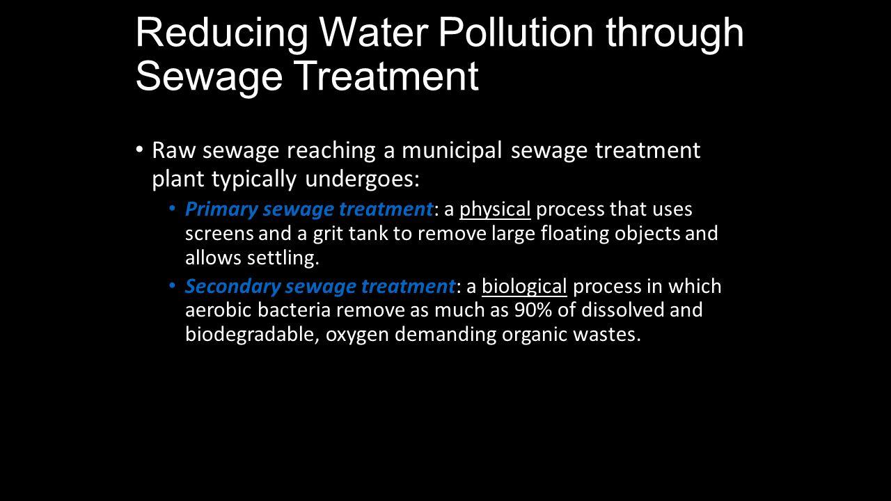 Reducing Water Pollution through Sewage Treatment Raw sewage reaching a municipal sewage treatment plant typically undergoes: Primary sewage treatment
