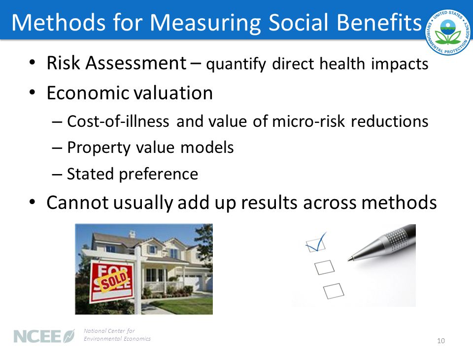 Methods for Measuring Social Benefits Risk Assessment – quantify direct health impacts Economic valuation – Cost-of-illness and value of micro-risk reductions – Property value models – Stated preference Cannot usually add up results across methods 10 National Center for Environmental Economics
