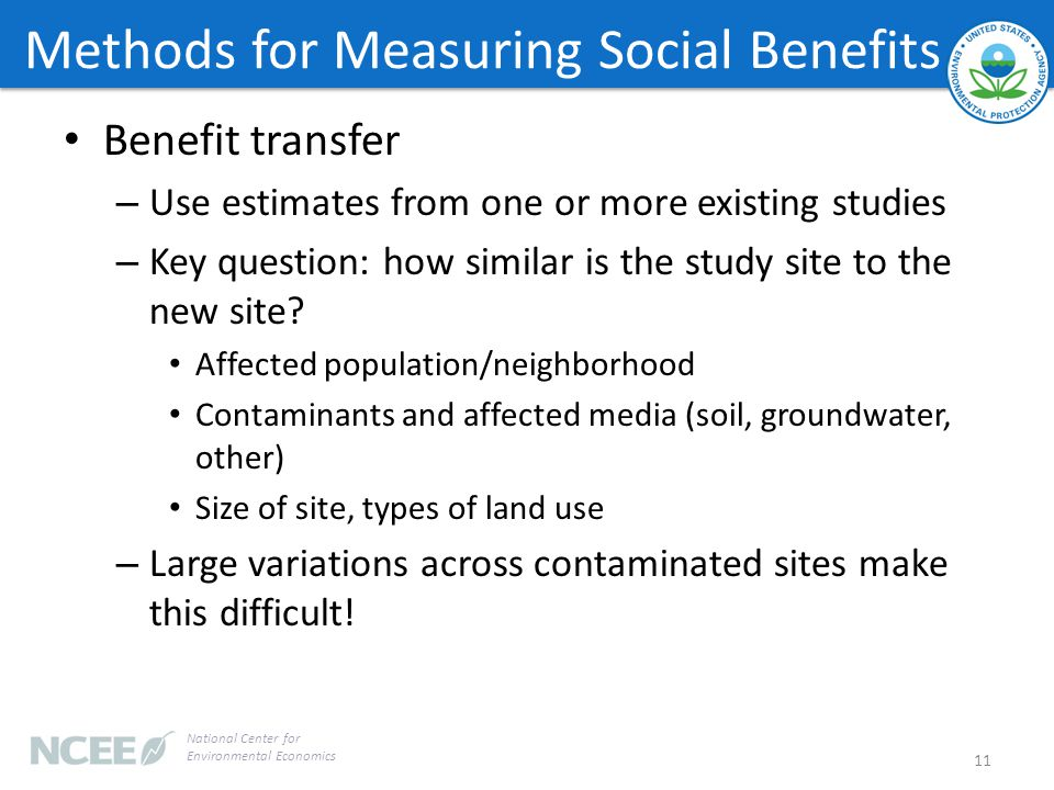 Methods for Measuring Social Benefits Benefit transfer – Use estimates from one or more existing studies – Key question: how similar is the study site to the new site.