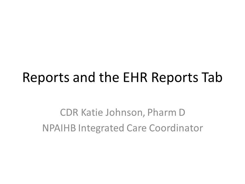Reports and the EHR Reports Tab CDR Katie Johnson, Pharm D NPAIHB Integrated Care Coordinator