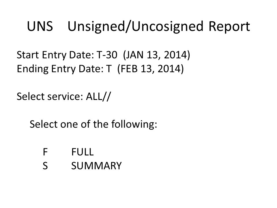 UNS Unsigned/Uncosigned Report Start Entry Date: T-30 (JAN 13, 2014) Ending Entry Date: T (FEB 13, 2014) Select service: ALL// Select one of the follo
