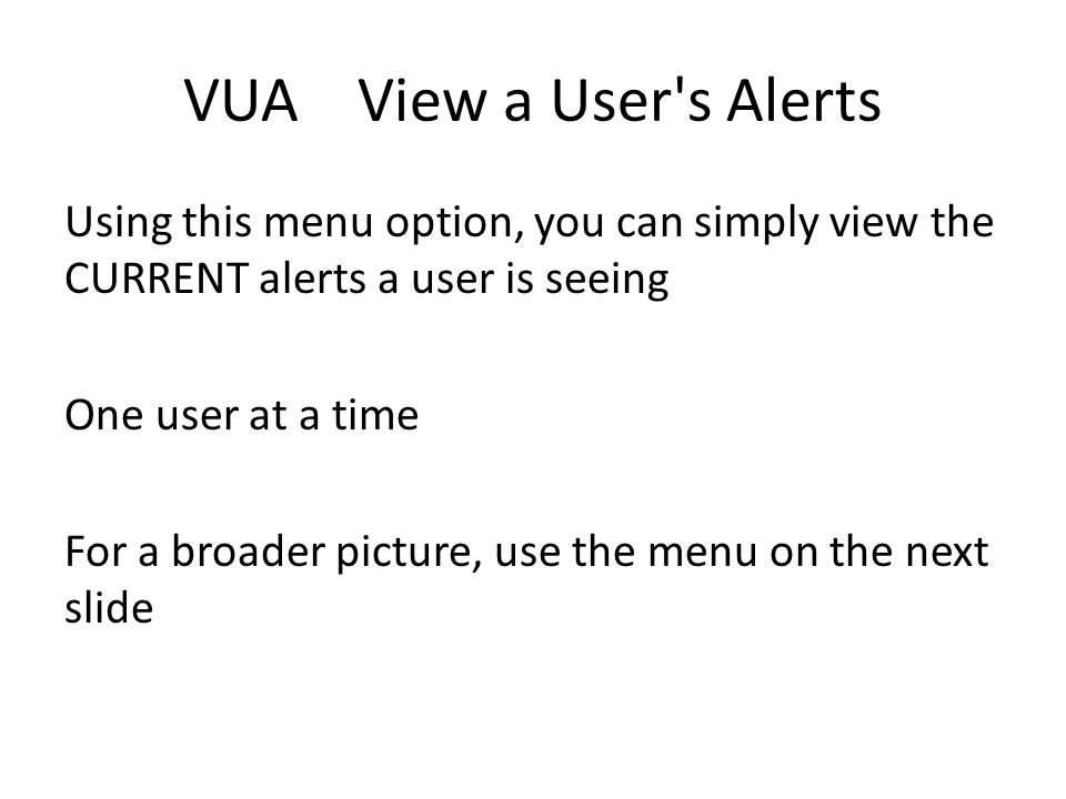 VUA View a User's Alerts Using this menu option, you can simply view the CURRENT alerts a user is seeing One user at a time For a broader picture, use