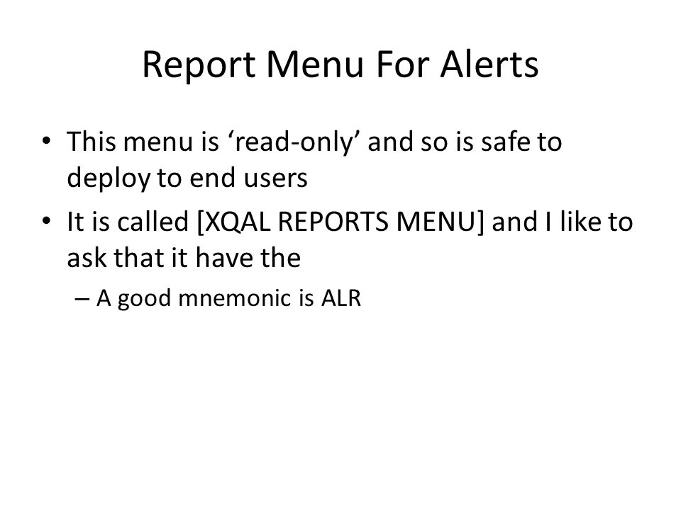 Report Menu For Alerts This menu is 'read-only' and so is safe to deploy to end users It is called [XQAL REPORTS MENU] and I like to ask that it have