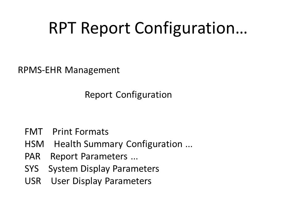 RPT Report Configuration… RPMS-EHR Management Report Configuration FMT Print Formats HSM Health Summary Configuration... PAR Report Parameters... SYS