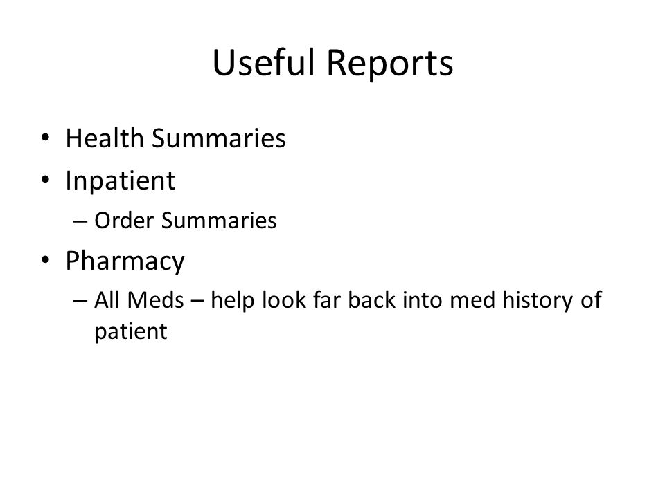 Useful Reports Health Summaries Inpatient – Order Summaries Pharmacy – All Meds – help look far back into med history of patient
