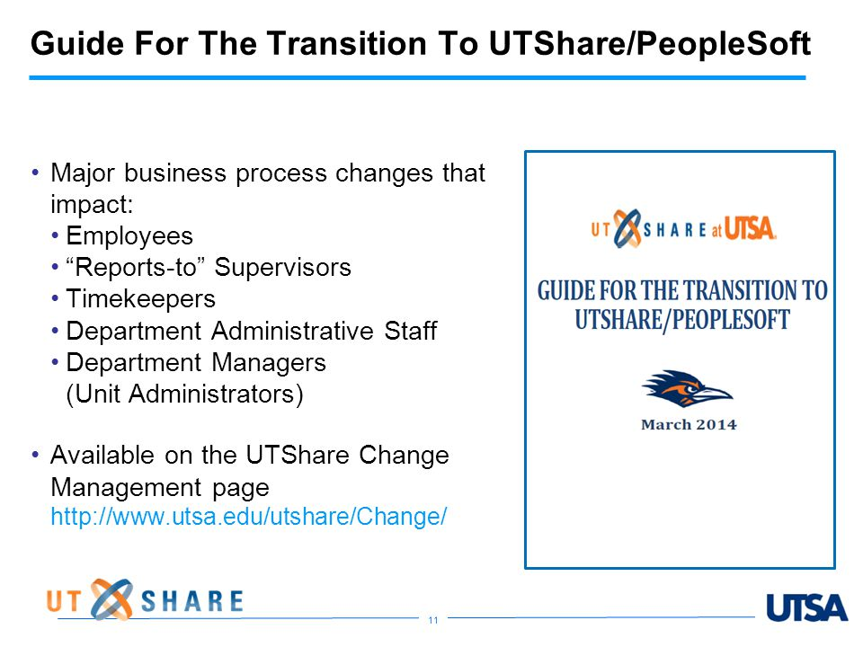 Guide For The Transition To UTShare/PeopleSoft Major business process changes that impact: Employees Reports-to Supervisors Timekeepers Department Administrative Staff Department Managers (Unit Administrators) Available on the UTShare Change Management page http://www.utsa.edu/utshare/Change/ 11