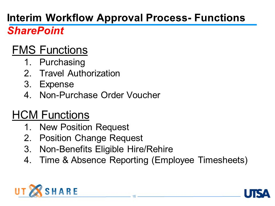 Interim Workflow Approval Process- Functions SharePoint FMS Functions 1.Purchasing 2.Travel Authorization 3.Expense 4.Non-Purchase Order Voucher HCM Functions 1.New Position Request 2.Position Change Request 3.Non-Benefits Eligible Hire/Rehire 4.Time & Absence Reporting (Employee Timesheets) 15