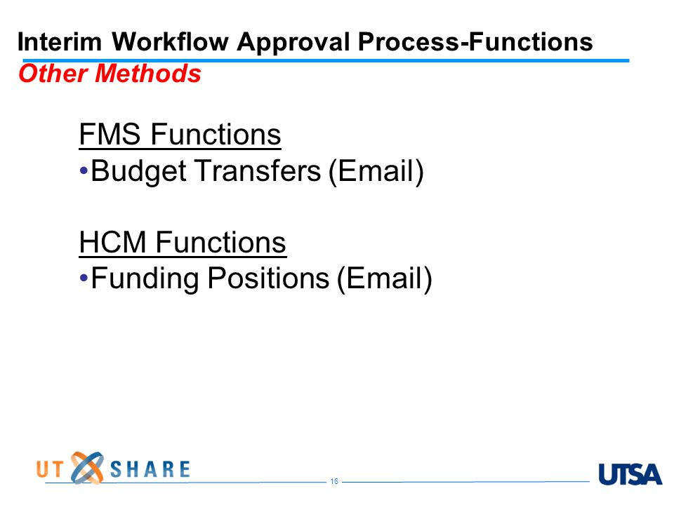 Interim Workflow Approval Process-Functions Other Methods FMS Functions Budget Transfers (Email) HCM Functions Funding Positions (Email) 16