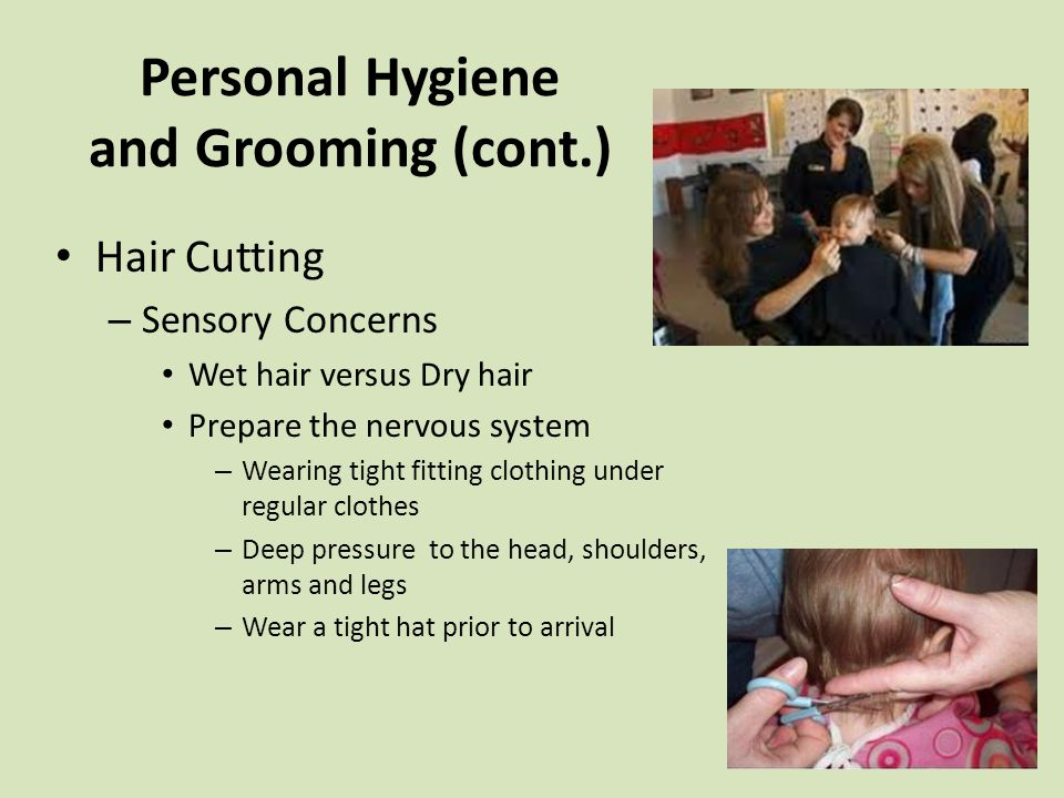 Personal Hygiene and Grooming (cont.) Hair Cutting – Sensory Concerns Wet hair versus Dry hair Prepare the nervous system – Wearing tight fitting clothing under regular clothes – Deep pressure to the head, shoulders, arms and legs – Wear a tight hat prior to arrival