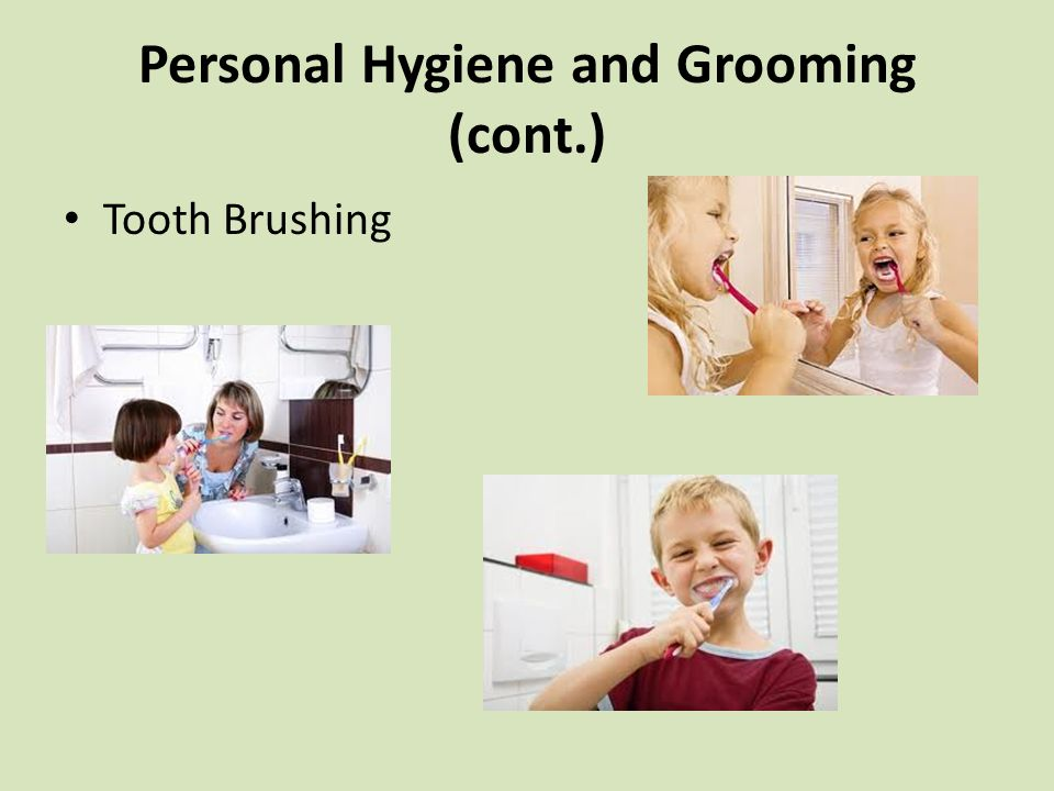 Personal Hygiene and Grooming (cont.) Tooth Brushing