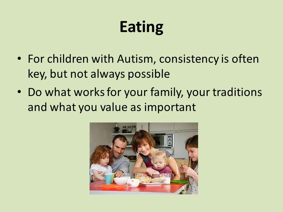 Eating For children with Autism, consistency is often key, but not always possible Do what works for your family, your traditions and what you value as important