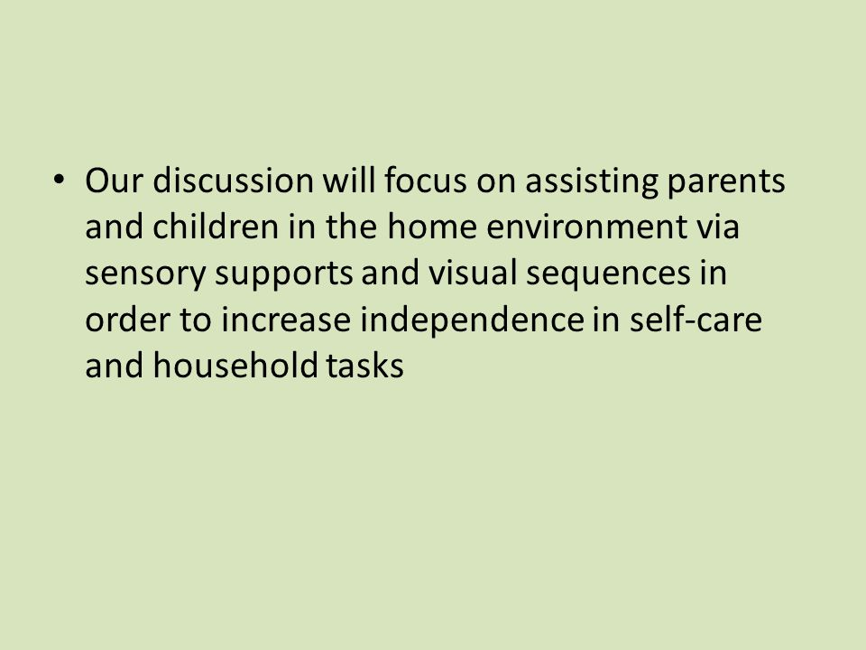 Our discussion will focus on assisting parents and children in the home environment via sensory supports and visual sequences in order to increase independence in self-care and household tasks