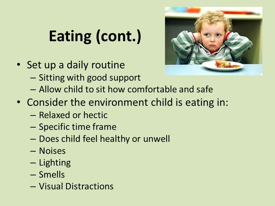 Eating (cont.) Set up a daily routine – Sitting with good support – Allow child to sit how comfortable and safe Consider the environment child is eating in: – Relaxed or hectic – Specific time frame – Does child feel healthy or unwell – Noises – Lighting – Smells – Visual Distractions