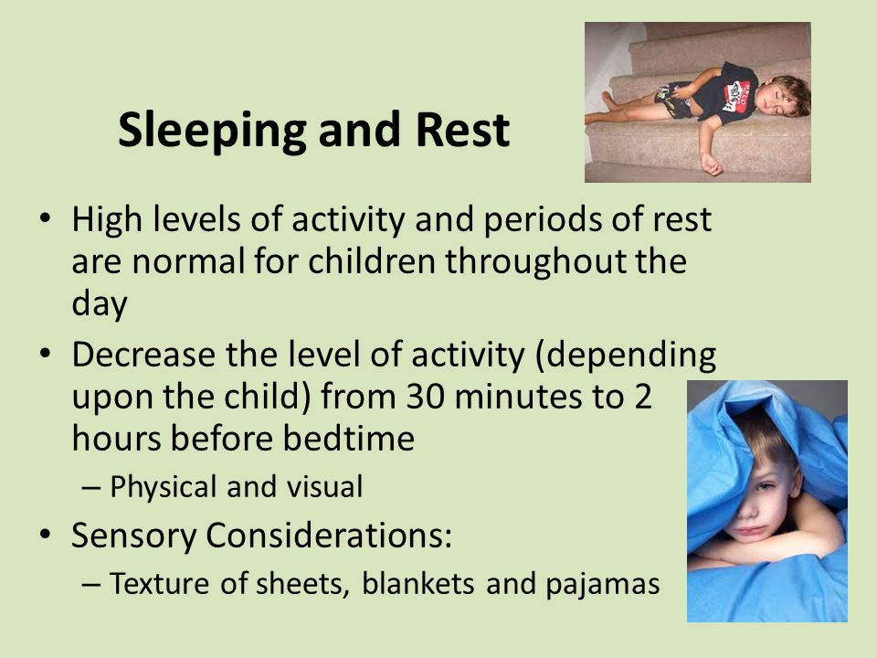 Sleeping and Rest High levels of activity and periods of rest are normal for children throughout the day Decrease the level of activity (depending upon the child) from 30 minutes to 2 hours before bedtime – Physical and visual Sensory Considerations: – Texture of sheets, blankets and pajamas