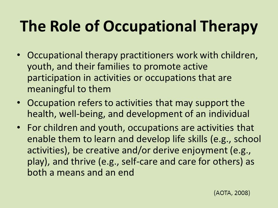 The Role of Occupational Therapy Occupational therapy practitioners work with children, youth, and their families to promote active participation in activities or occupations that are meaningful to them Occupation refers to activities that may support the health, well-being, and development of an individual For children and youth, occupations are activities that enable them to learn and develop life skills (e.g., school activities), be creative and/or derive enjoyment (e.g., play), and thrive (e.g., self-care and care for others) as both a means and an end (AOTA, 2008)