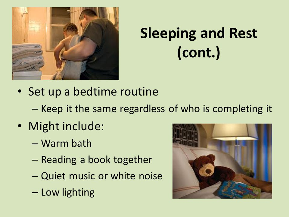 Sleeping and Rest (cont.) Set up a bedtime routine – Keep it the same regardless of who is completing it Might include: – Warm bath – Reading a book together – Quiet music or white noise – Low lighting