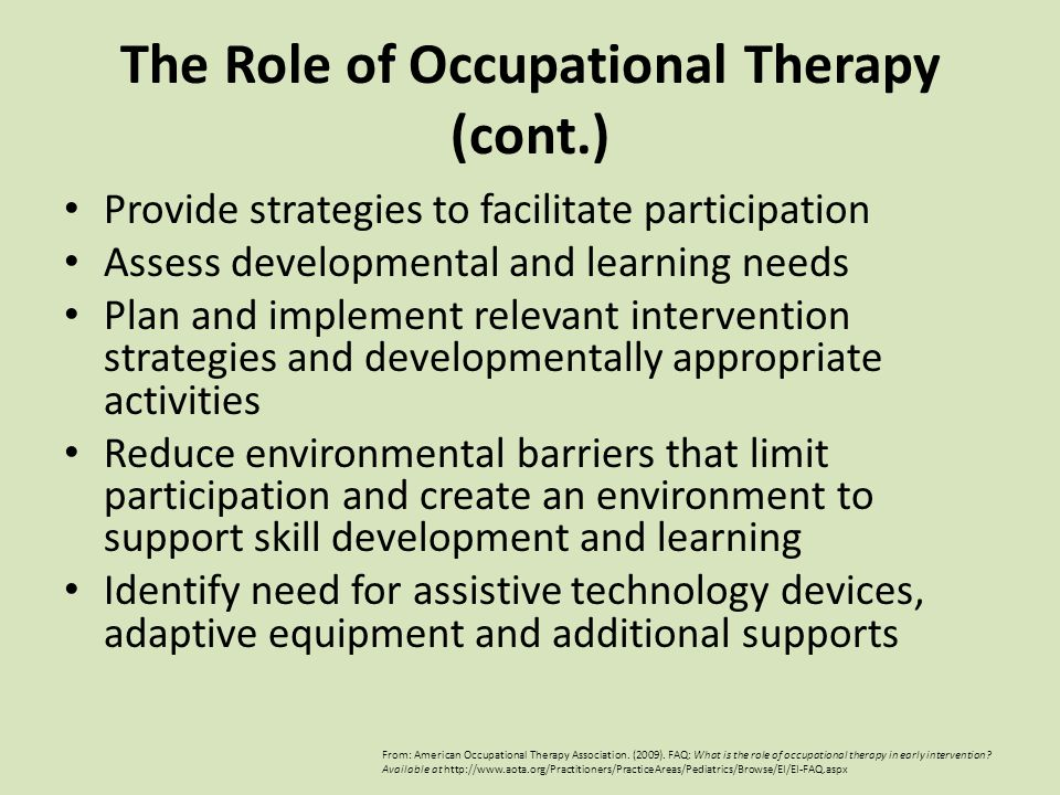 Provide strategies to facilitate participation Assess developmental and learning needs Plan and implement relevant intervention strategies and developmentally appropriate activities Reduce environmental barriers that limit participation and create an environment to support skill development and learning Identify need for assistive technology devices, adaptive equipment and additional supports From: American Occupational Therapy Association.