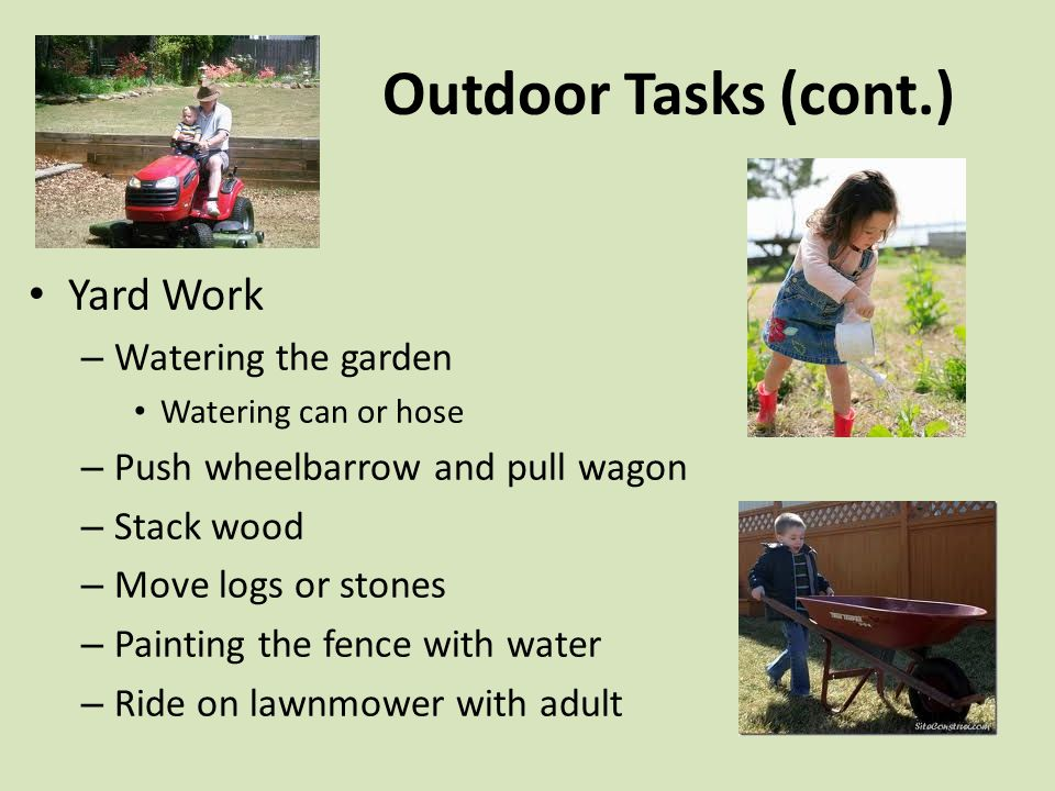 Outdoor Tasks (cont.) Yard Work – Watering the garden Watering can or hose – Push wheelbarrow and pull wagon – Stack wood – Move logs or stones – Painting the fence with water – Ride on lawnmower with adult