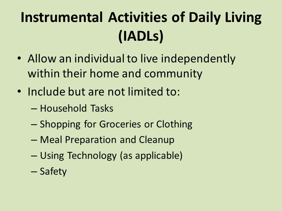 Instrumental Activities of Daily Living (IADLs) Allow an individual to live independently within their home and community Include but are not limited to: – Household Tasks – Shopping for Groceries or Clothing – Meal Preparation and Cleanup – Using Technology (as applicable) – Safety