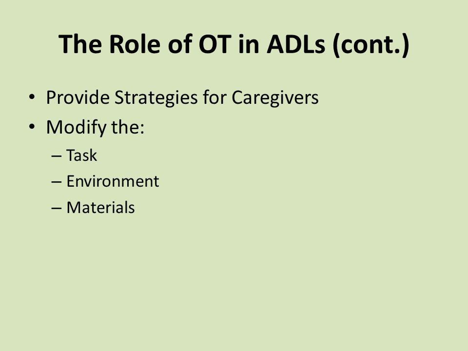 Provide Strategies for Caregivers Modify the: – Task – Environment – Materials The Role of OT in ADLs (cont.)