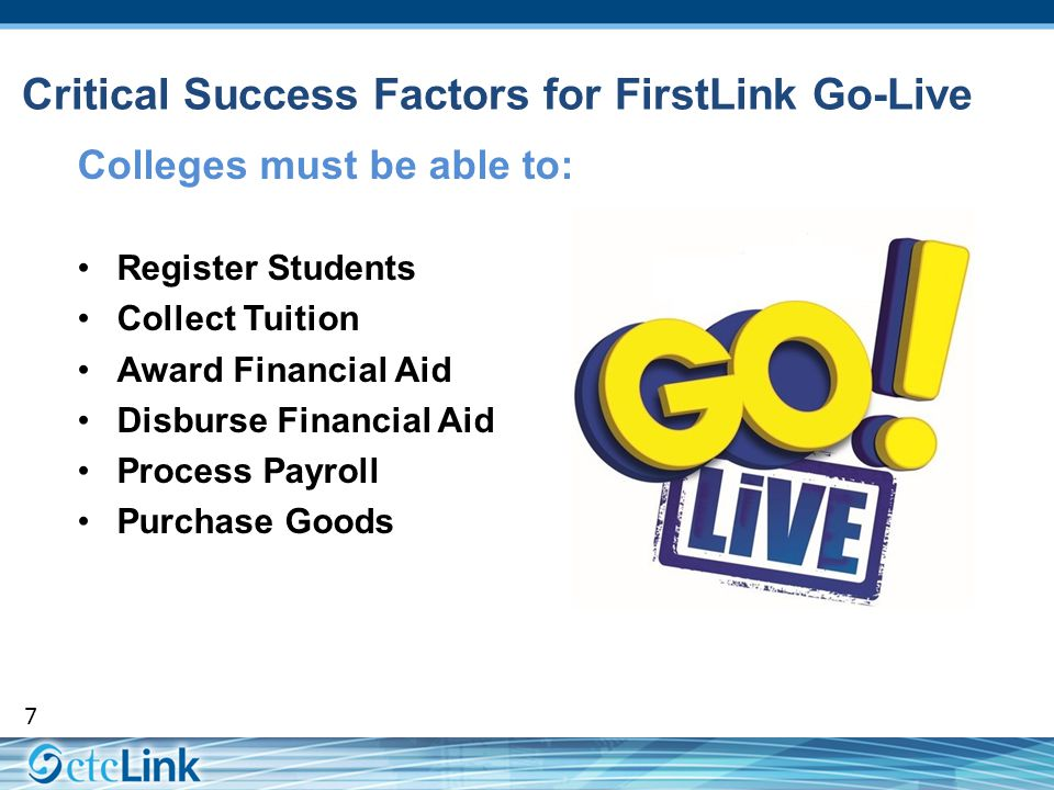 7 Critical Success Factors for FirstLink Go-Live Colleges must be able to: Register Students Collect Tuition Award Financial Aid Disburse Financial Ai