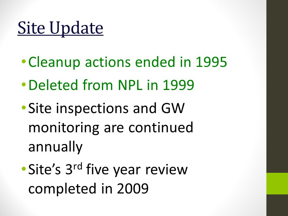 Site Update Cleanup actions ended in 1995 Deleted from NPL in 1999 Site inspections and GW monitoring are continued annually Site's 3 rd five year review completed in 2009