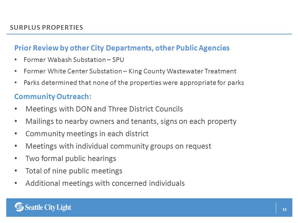 Prior Review by other City Departments, other Public Agencies Former Wabash Substation – SPU Former White Center Substation – King County Wastewater Treatment Parks determined that none of the properties were appropriate for parks Community Outreach: Meetings with DON and Three District Councils Mailings to nearby owners and tenants, signs on each property Community meetings in each district Meetings with individual community groups on request Two formal public hearings Total of nine public meetings Additional meetings with concerned individuals SURPLUS PROPERTIES 11