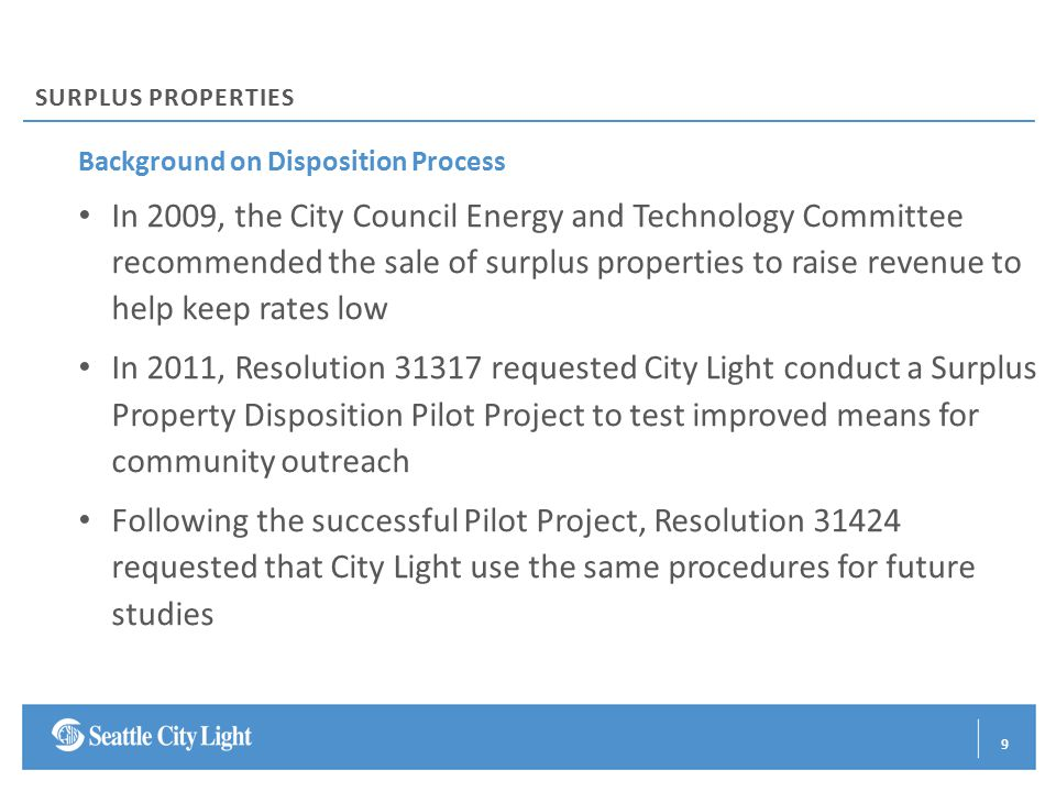 Background on Disposition Process In 2009, the City Council Energy and Technology Committee recommended the sale of surplus properties to raise revenue to help keep rates low In 2011, Resolution 31317 requested City Light conduct a Surplus Property Disposition Pilot Project to test improved means for community outreach Following the successful Pilot Project, Resolution 31424 requested that City Light use the same procedures for future studies SURPLUS PROPERTIES 9