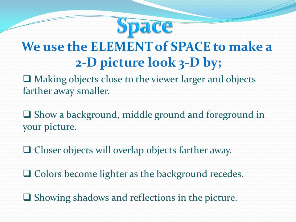 We use the ELEMENT of SPACE to make a 2-D picture look 3-D by;  Making objects close to the viewer larger and objects farther away smaller.  Show a