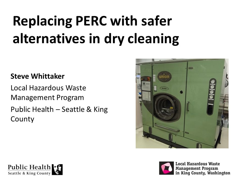 Replacing PERC with safer alternatives in dry cleaning Steve Whittaker Local Hazardous Waste Management Program Public Health – Seattle & King County
