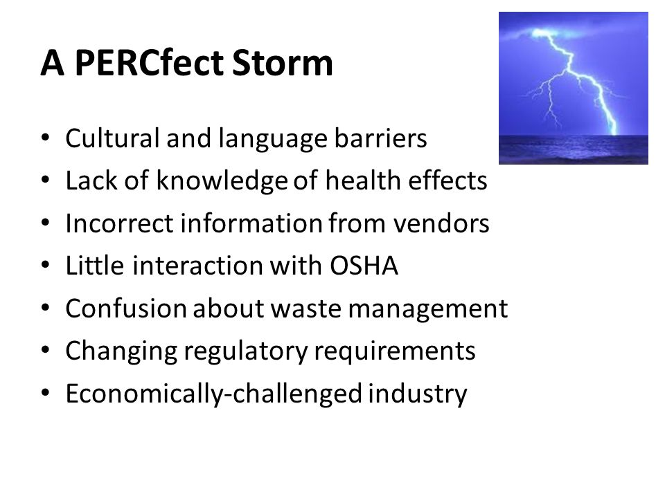 A PERCfect Storm Cultural and language barriers Lack of knowledge of health effects Incorrect information from vendors Little interaction with OSHA Co