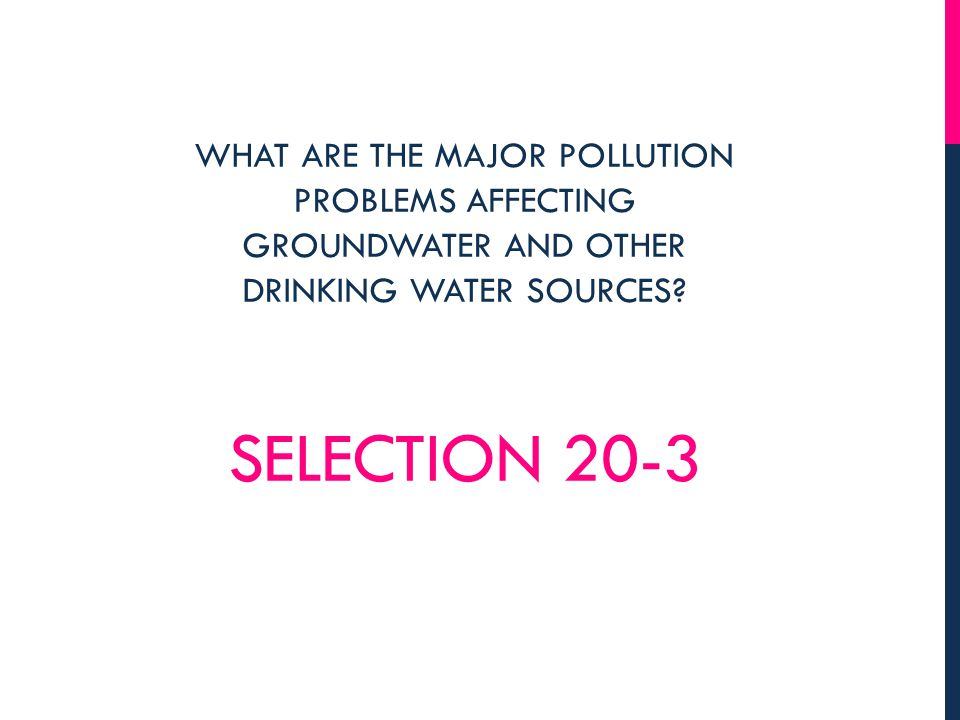 SELECTION 20-3 WHAT ARE THE MAJOR POLLUTION PROBLEMS AFFECTING GROUNDWATER AND OTHER DRINKING WATER SOURCES?