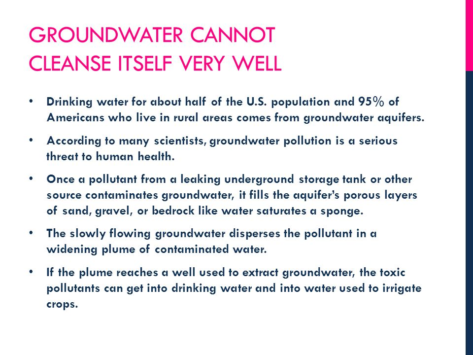 GROUNDWATER CANNOT CLEANSE ITSELF VERY WELL Drinking water for about half of the U.S. population and 95% of Americans who live in rural areas comes fr