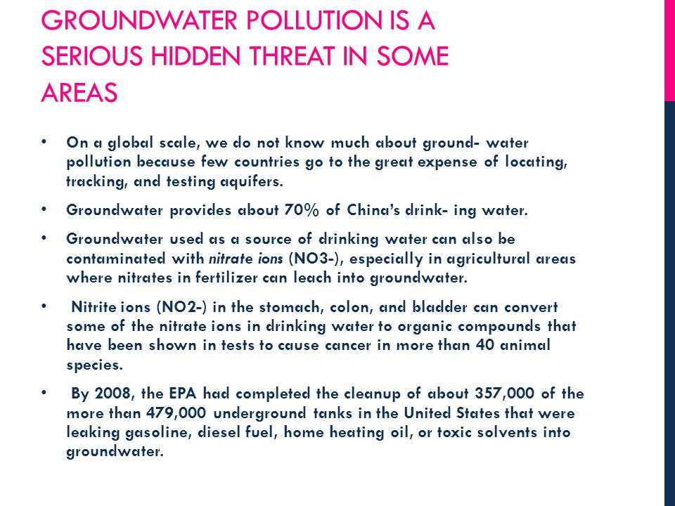 GROUNDWATER POLLUTION IS A SERIOUS HIDDEN THREAT IN SOME AREAS On a global scale, we do not know much about ground- water pollution because few countr