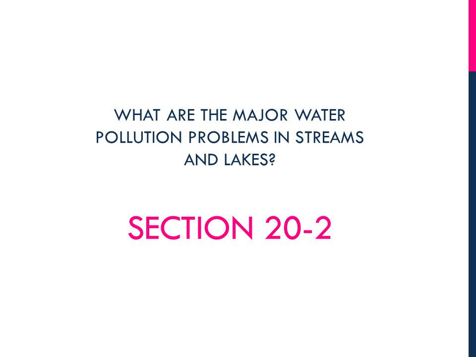 SECTION 20-2 WHAT ARE THE MAJOR WATER POLLUTION PROBLEMS IN STREAMS AND LAKES?