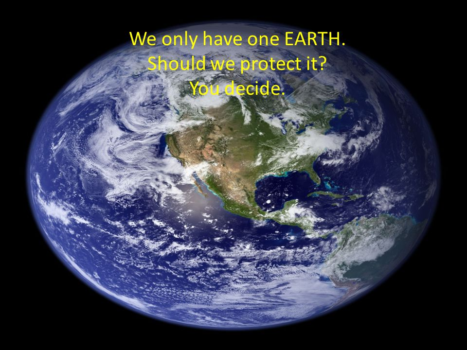 We only have one EARTH. Should we protect it? You decide.