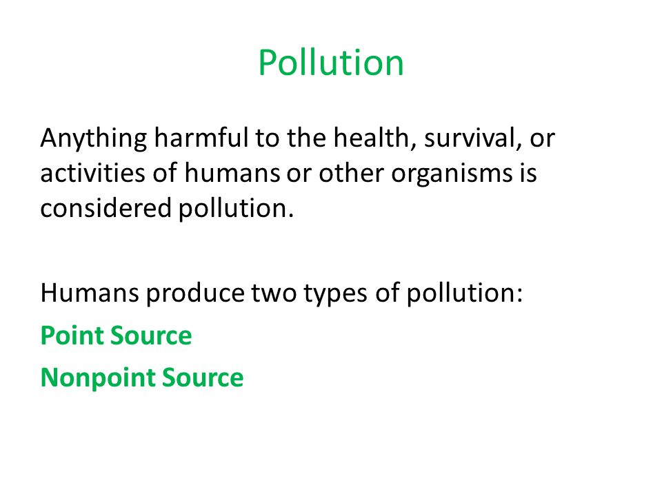 Pollution Anything harmful to the health, survival, or activities of humans or other organisms is considered pollution. Humans produce two types of po