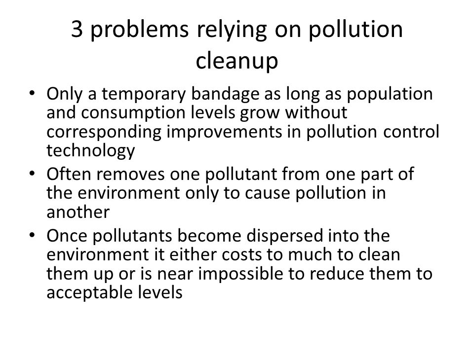 3 problems relying on pollution cleanup Only a temporary bandage as long as population and consumption levels grow without corresponding improvements