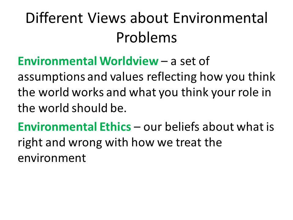 Different Views about Environmental Problems Environmental Worldview – a set of assumptions and values reflecting how you think the world works and wh