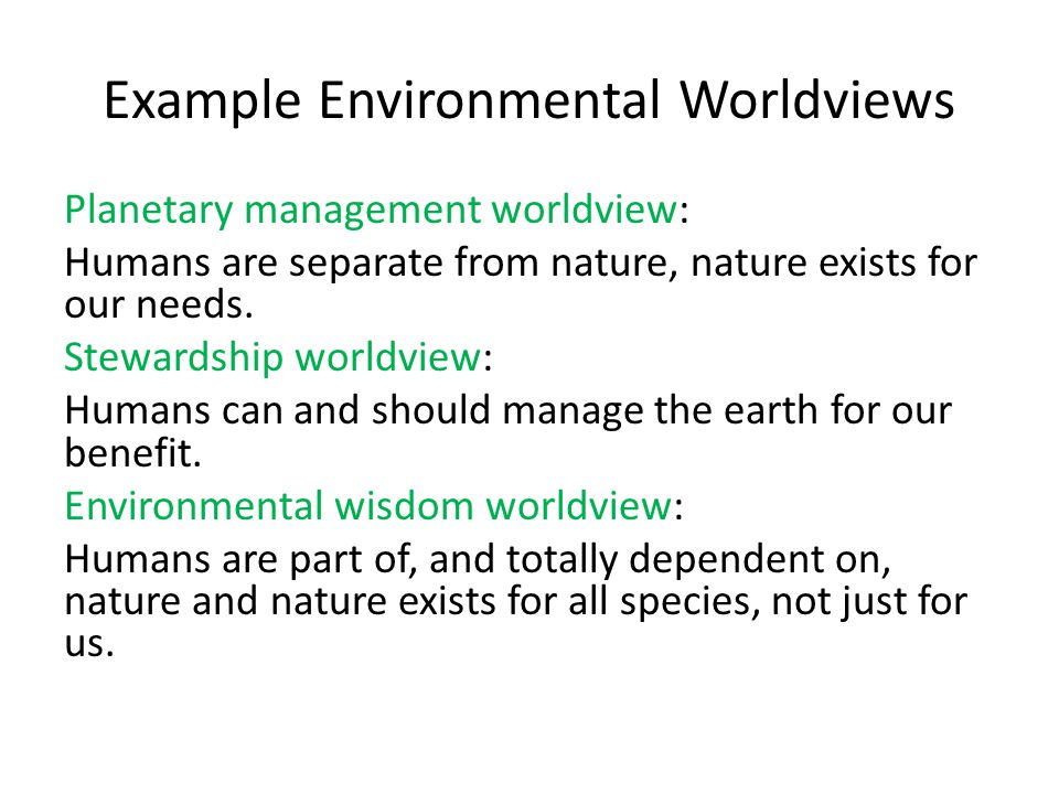Example Environmental Worldviews Planetary management worldview: Humans are separate from nature, nature exists for our needs. Stewardship worldview:
